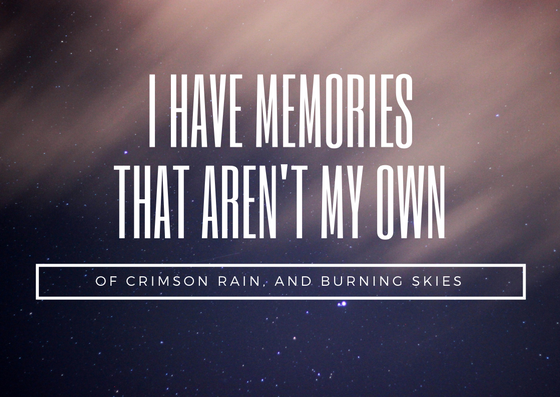 Quote: I have memories that aren't my own. Of crimson rain and burning skies.