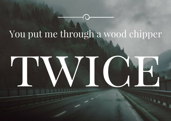 Quote: You put me through a woodchipper. twice!