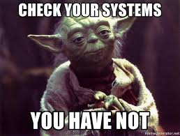 Yoda meme with text check your systems you have not.